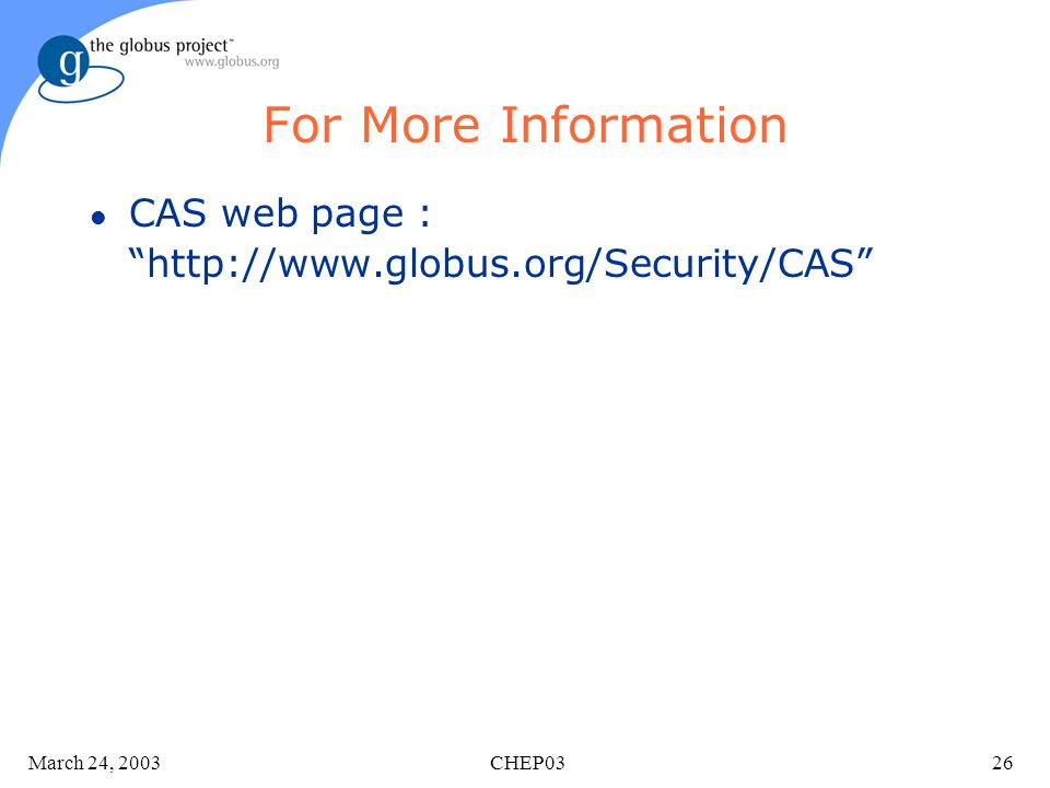 March 24, 2003 CHEP0326 For More Information l CAS web page : http://www.globus.org/Security/CAS