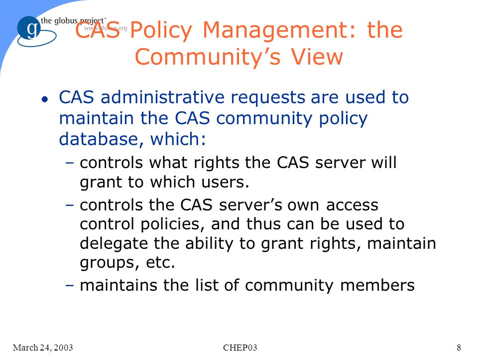 March 24, 2003 CHEP038 CAS Policy Management: the Communitys View l CAS administrative requests are used to maintain the CAS community policy database, which: –controls what rights the CAS server will grant to which users.