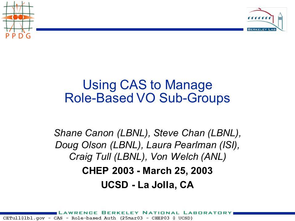 CETull@lbl.gov - CAS - Role-based Auth (25mar03 - CHEP03 @ UCSD) Using CAS to Manage Role-Based VO Sub-Groups Shane Canon (LBNL), Steve Chan (LBNL), Doug Olson (LBNL), Laura Pearlman (ISI), Craig Tull (LBNL), Von Welch (ANL) CHEP 2003 - March 25, 2003 UCSD - La Jolla, CA