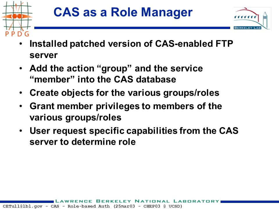 CETull@lbl.gov - CAS - Role-based Auth (25mar03 - CHEP03 @ UCSD) CAS as a Role Manager Installed patched version of CAS-enabled FTP server Add the action group and the service member into the CAS database Create objects for the various groups/roles Grant member privileges to members of the various groups/roles User request specific capabilities from the CAS server to determine role