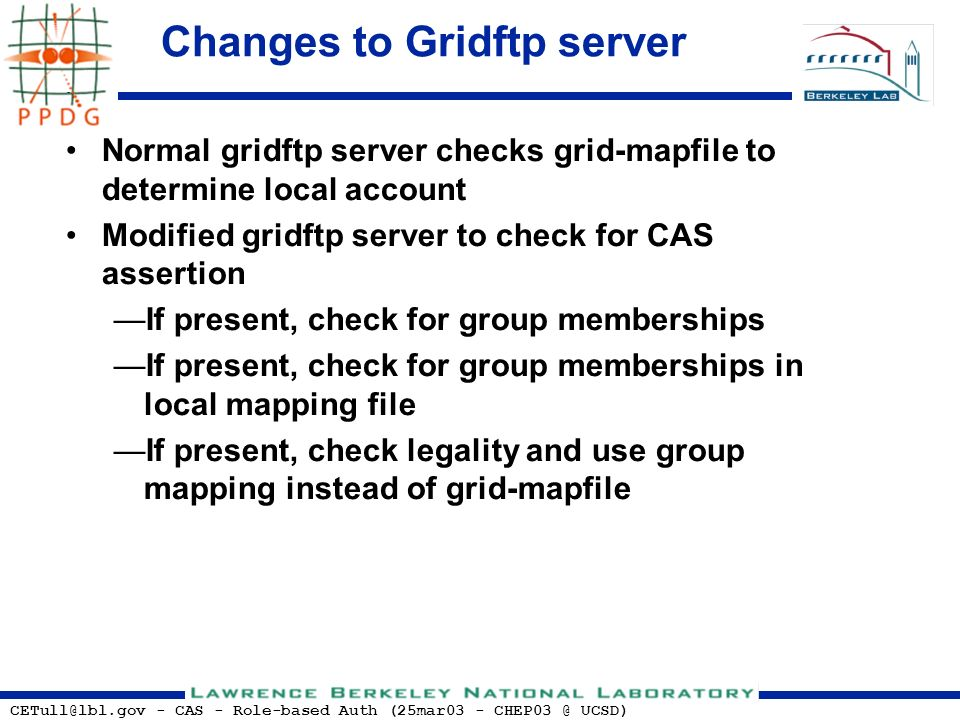 CETull@lbl.gov - CAS - Role-based Auth (25mar03 - CHEP03 @ UCSD) Changes to Gridftp server Normal gridftp server checks grid-mapfile to determine local account Modified gridftp server to check for CAS assertion If present, check for group memberships If present, check for group memberships in local mapping file If present, check legality and use group mapping instead of grid-mapfile