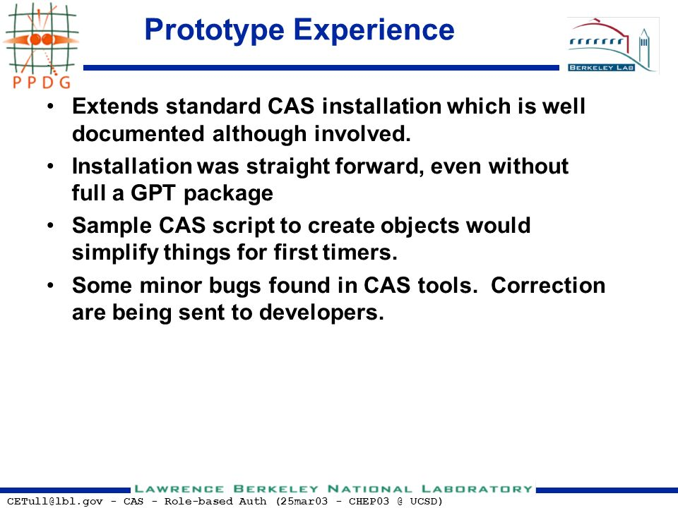 CETull@lbl.gov - CAS - Role-based Auth (25mar03 - CHEP03 @ UCSD) Prototype Experience Extends standard CAS installation which is well documented altho