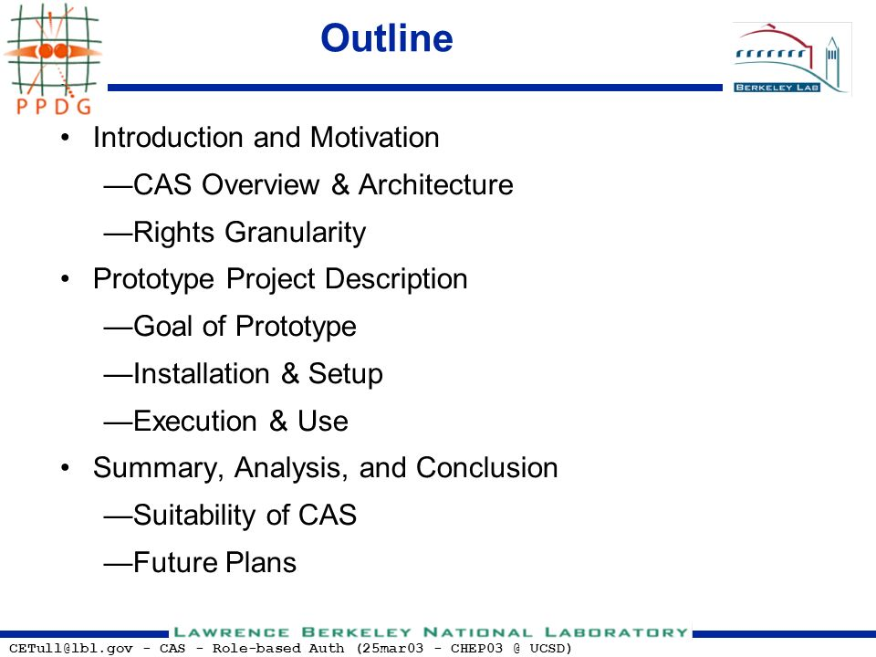 CETull@lbl.gov - CAS - Role-based Auth (25mar03 - CHEP03 @ UCSD) Outline Introduction and Motivation CAS Overview & Architecture Rights Granularity Prototype Project Description Goal of Prototype Installation & Setup Execution & Use Summary, Analysis, and Conclusion Suitability of CAS Future Plans