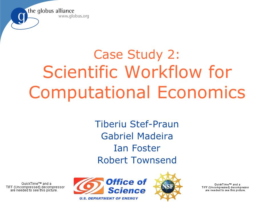 eSS 2007Service-Oriented Science: Globus Software in Action2 The Challenge l Expand capability of economists to develop and validate models of social interactions at large scales u Harness large computation systems u Simplify programming model (eye toward easy integration of science code) u Improve automation l Requires an end-to-end approach, but through integration, not the silo model