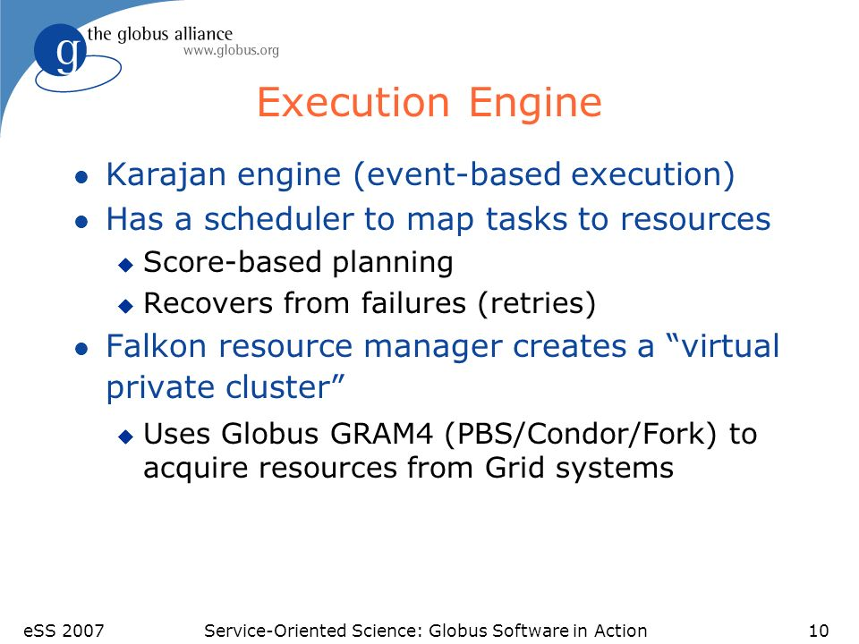 eSS 2007Service-Oriented Science: Globus Software in Action10 Execution Engine l Karajan engine (event-based execution) l Has a scheduler to map tasks to resources u Score-based planning u Recovers from failures (retries) l Falkon resource manager creates a virtual private cluster u Uses Globus GRAM4 (PBS/Condor/Fork) to acquire resources from Grid systems