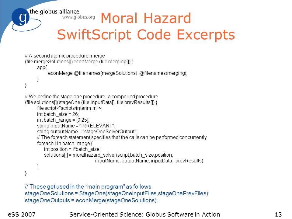 eSS 2007Service-Oriented Science: Globus Software in Action13 Moral Hazard SwiftScript Code Excerpts // A second atomic procedure: merge (file mergeSolutions[]) econMerge (file merging[]) { app{ econMerge @filenames(mergeSolutions) @filenames(merging); } } // We define the stage one procedure–a compound procedure (file solutions[]) stageOne (file inputData[], file prevResults[]) { file script ; int batch_size = 26; int batch_range = [0:25]; string inputName = IRRELEVANT ; string outputName = stageOneSolverOutput ; // The foreach statement specifies that the calls can be performed concurrently foreach i in batch_range { int position = i*batch_size; solutions[i] = moralhazard_solver(script,batch_size,position, inputName, outputName, inputData, prevResults); } } // These get used in the main program as follows stageOneSolutions = StageOne(stageOneInputFiles,stageOnePrevFiles); stageOneOutputs = econMerge(stageOneSolutions);