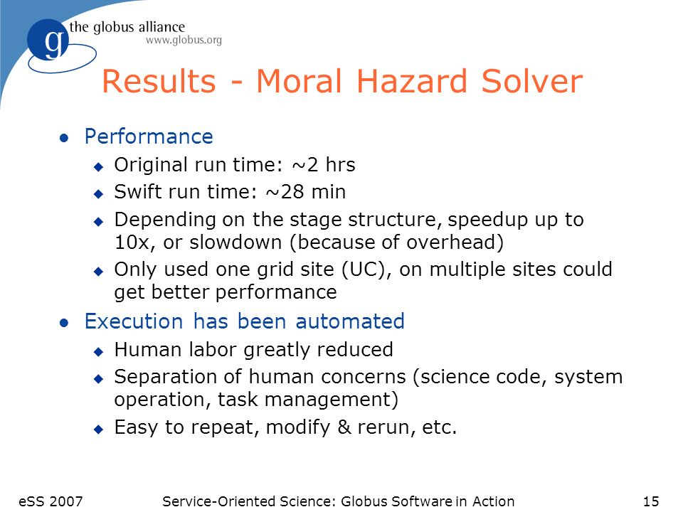 eSS 2007Service-Oriented Science: Globus Software in Action15 Results - Moral Hazard Solver l Performance u Original run time: ~2 hrs u Swift run time: ~28 min u Depending on the stage structure, speedup up to 10x, or slowdown (because of overhead) u Only used one grid site (UC), on multiple sites could get better performance l Execution has been automated u Human labor greatly reduced u Separation of human concerns (science code, system operation, task management) u Easy to repeat, modify & rerun, etc.