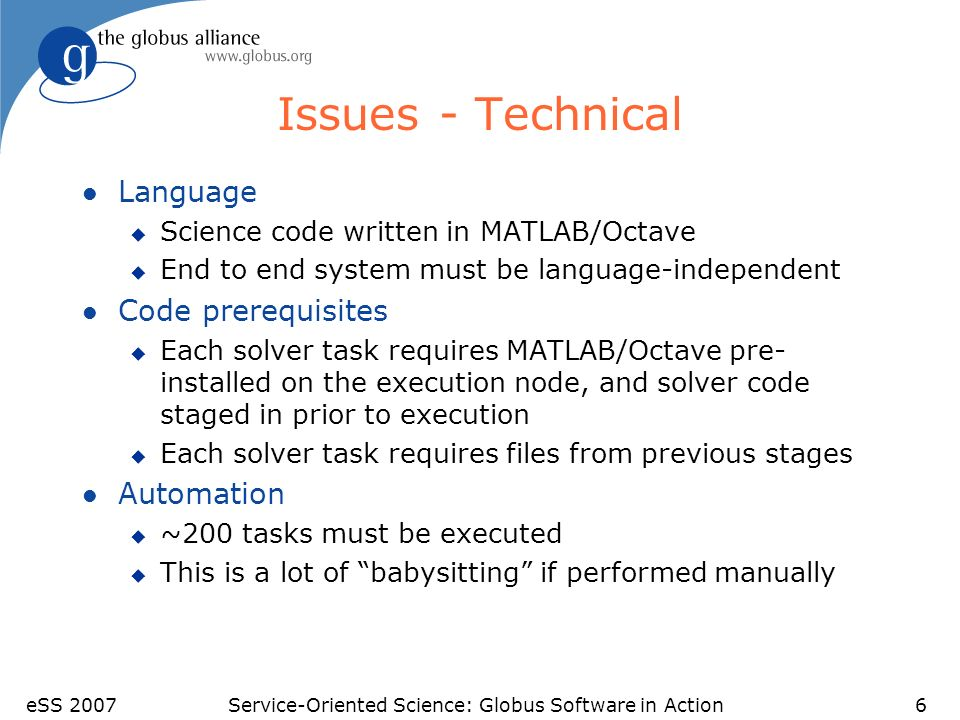 eSS 2007Service-Oriented Science: Globus Software in Action6 Issues - Technical l Language u Science code written in MATLAB/Octave u End to end system must be language-independent l Code prerequisites u Each solver task requires MATLAB/Octave pre- installed on the execution node, and solver code staged in prior to execution u Each solver task requires files from previous stages l Automation u ~200 tasks must be executed u This is a lot of babysitting if performed manually