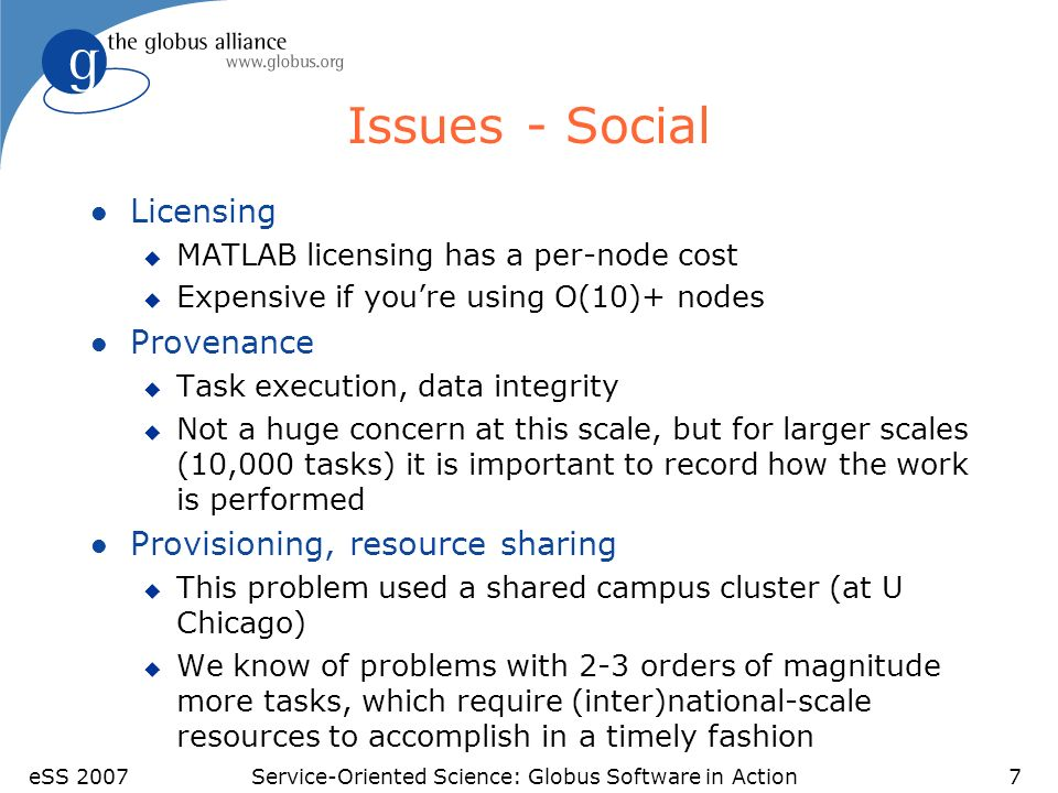 eSS 2007Service-Oriented Science: Globus Software in Action7 Issues - Social l Licensing u MATLAB licensing has a per-node cost u Expensive if youre using O(10)+ nodes l Provenance u Task execution, data integrity u Not a huge concern at this scale, but for larger scales (10,000 tasks) it is important to record how the work is performed l Provisioning, resource sharing u This problem used a shared campus cluster (at U Chicago) u We know of problems with 2-3 orders of magnitude more tasks, which require (inter)national-scale resources to accomplish in a timely fashion
