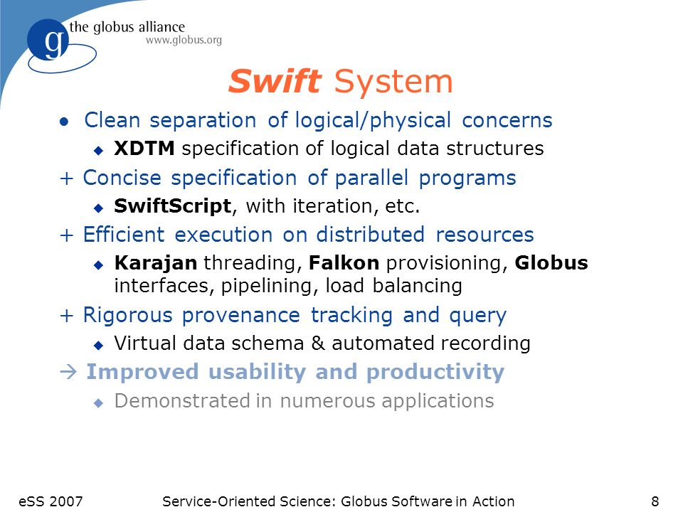 eSS 2007Service-Oriented Science: Globus Software in Action9 Workflow Language - SwiftScript l Goal: Natural feel to expressing distributed applications u Variables (basic, data structures) u Conditional operators (if, foreach, ) u Functions (atomic / compound) l Used to connect outputs to inputs l It does not specify invocation order, only dependencies l It can be seen as a metadata for expressing experiments