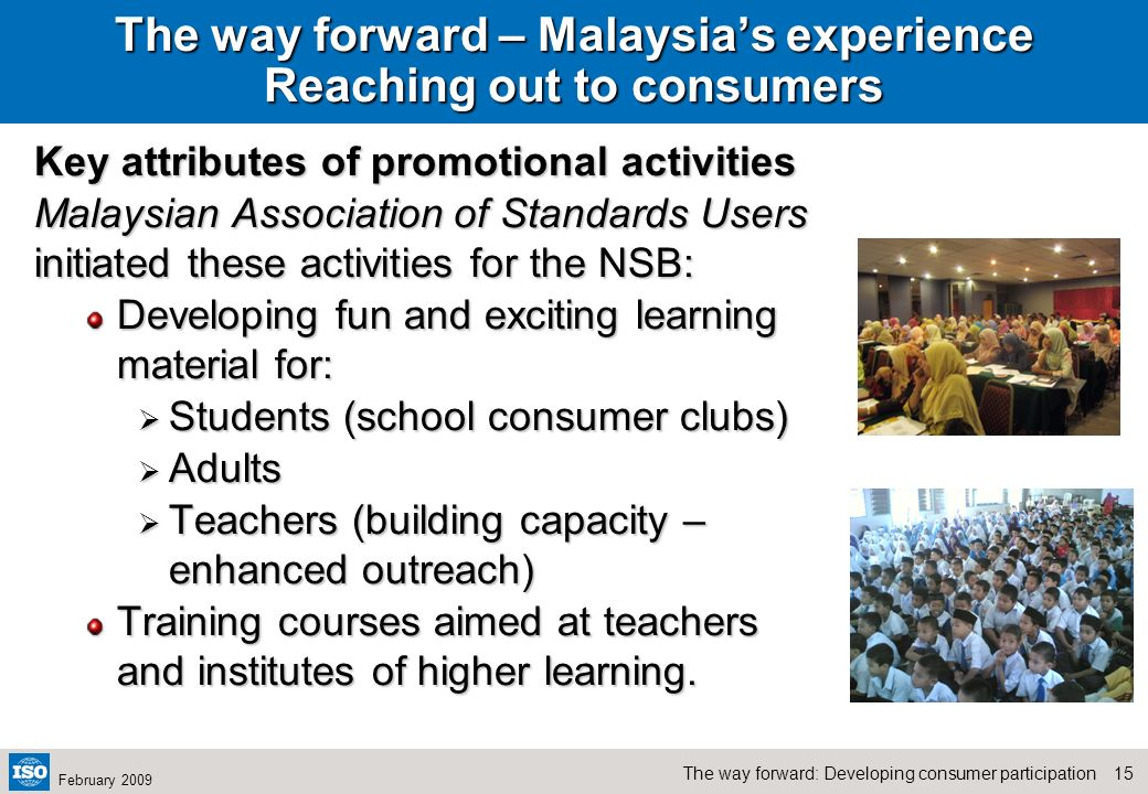 14The way forward: Developing consumer participation February 2009 The way forward – Malaysias experience Reaching out to consumers The Malaysian Asso