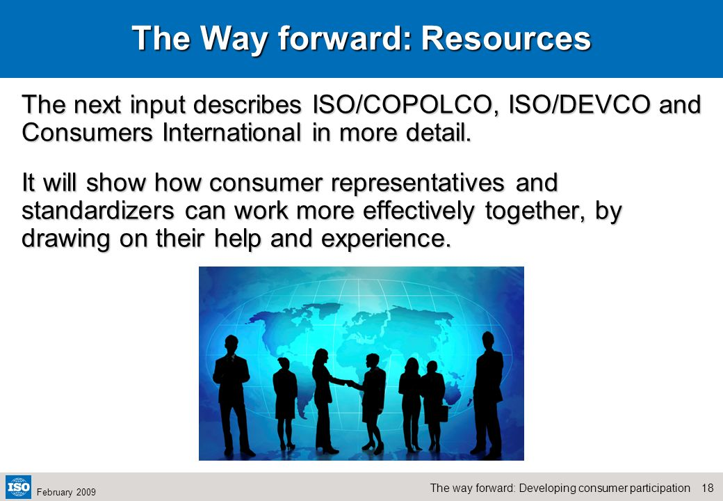 17The way forward: Developing consumer participation February 2009 The way forward – Supporting resources available ISO Committee on consumer policy (