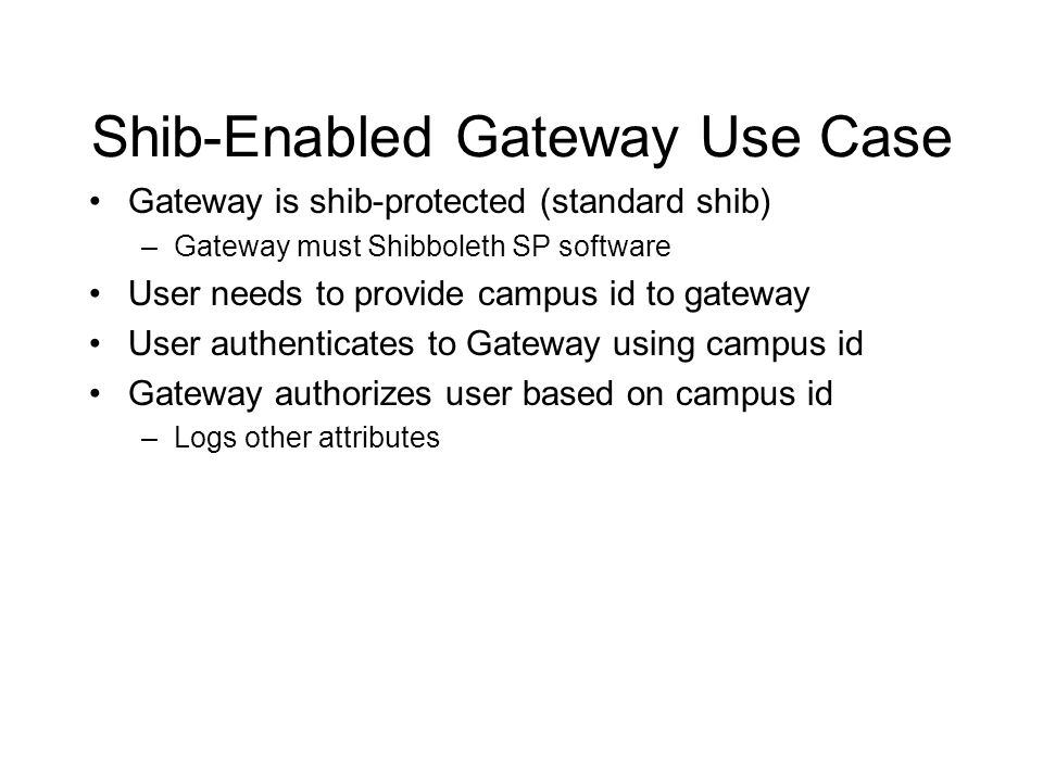 Shib-Enabled Gateway Use Case Gateway is shib-protected (standard shib) –Gateway must Shibboleth SP software User needs to provide campus id to gateway User authenticates to Gateway using campus id Gateway authorizes user based on campus id –Logs other attributes