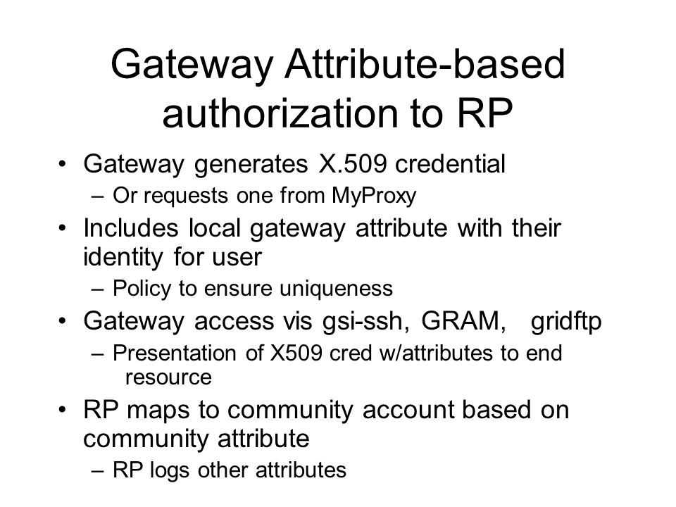 Gateway Attribute-based authorization to RP Gateway generates X.509 credential –Or requests one from MyProxy Includes local gateway attribute with their identity for user –Policy to ensure uniqueness Gateway access vis gsi-ssh, GRAM, gridftp –Presentation of X509 cred w/attributes to end resource RP maps to community account based on community attribute –RP logs other attributes