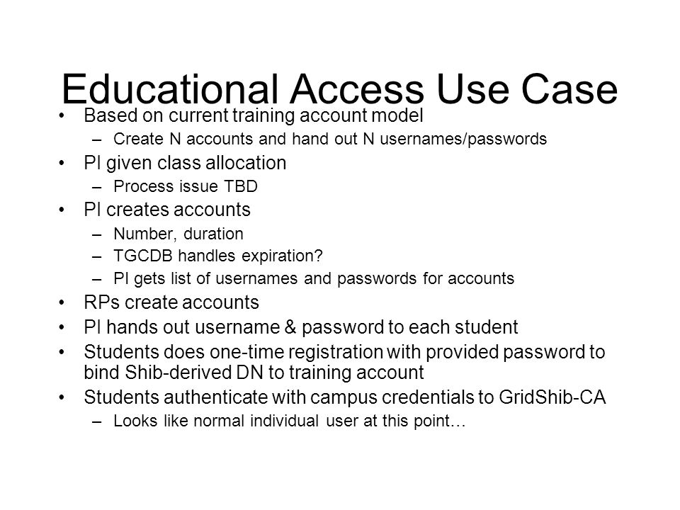 Educational Access Use Case Based on current training account model –Create N accounts and hand out N usernames/passwords PI given class allocation –Process issue TBD PI creates accounts –Number, duration –TGCDB handles expiration.