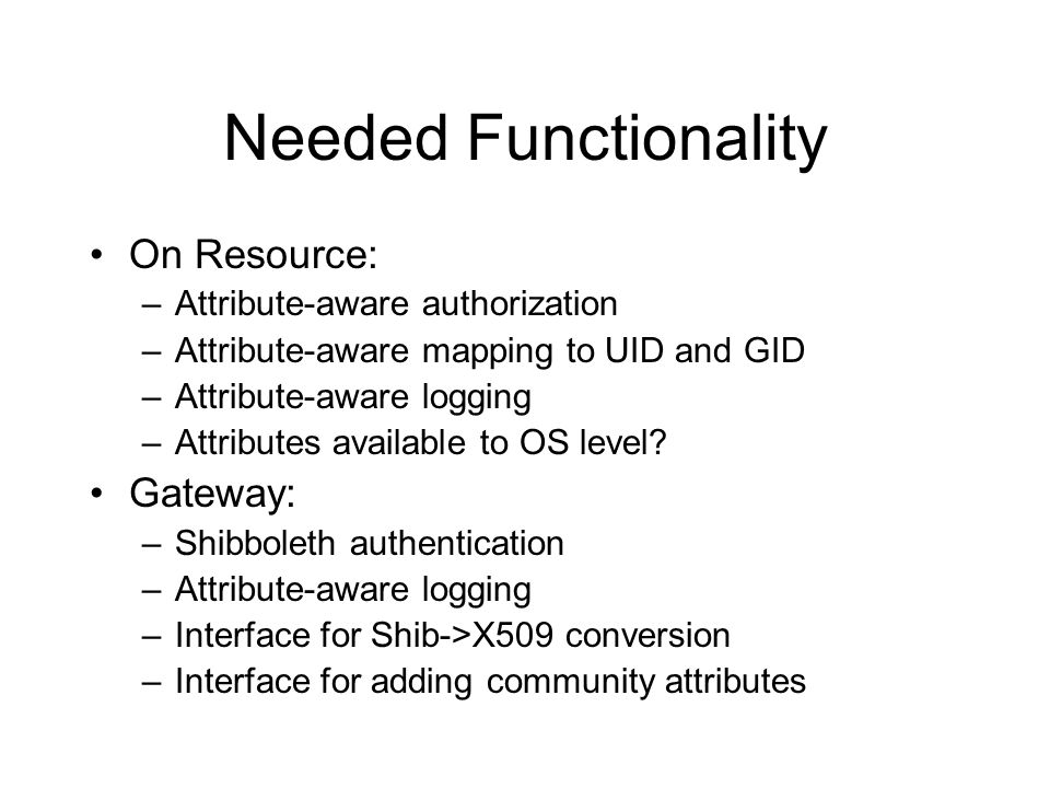 Needed Functionality On Resource: –Attribute-aware authorization –Attribute-aware mapping to UID and GID –Attribute-aware logging –Attributes available to OS level.
