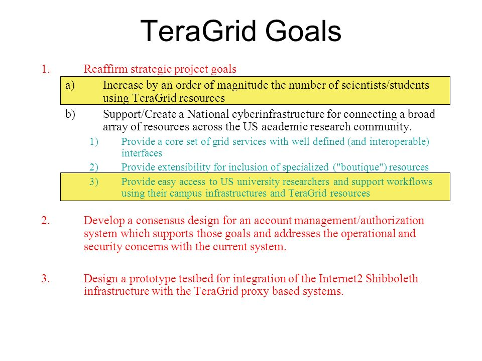 TeraGrid Goals 1.Reaffirm strategic project goals a)Increase by an order of magnitude the number of scientists/students using TeraGrid resources b)Sup