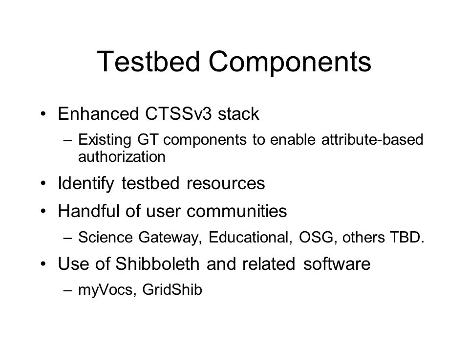 Testbed Components Enhanced CTSSv3 stack –Existing GT components to enable attribute-based authorization Identify testbed resources Handful of user communities –Science Gateway, Educational, OSG, others TBD.