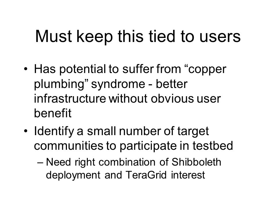 Must keep this tied to users Has potential to suffer from copper plumbing syndrome - better infrastructure without obvious user benefit Identify a sma