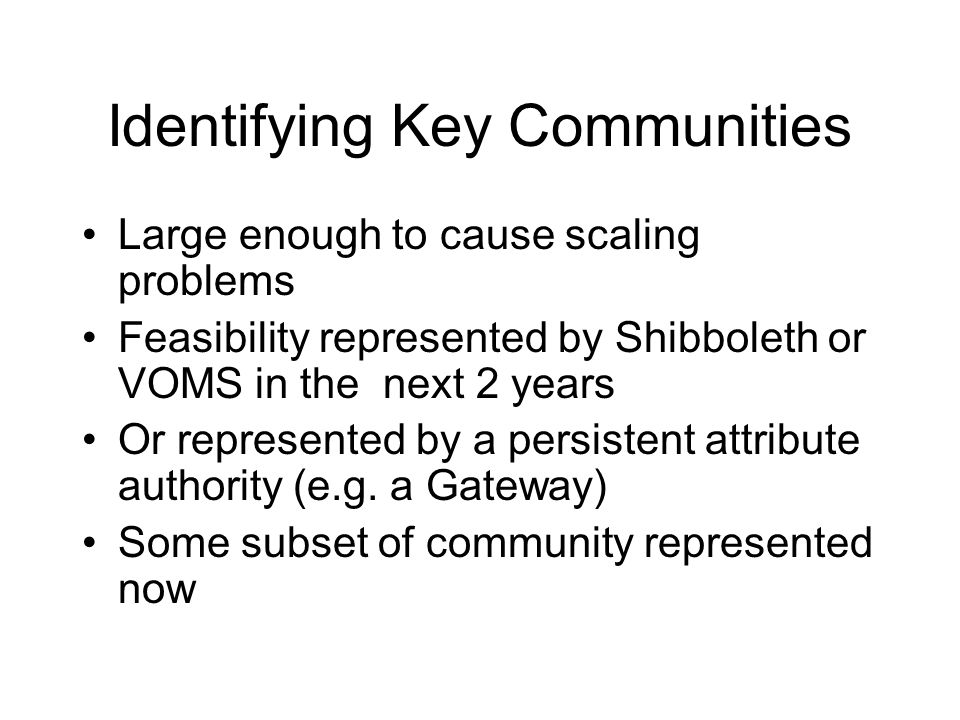 Identifying Key Communities Large enough to cause scaling problems Feasibility represented by Shibboleth or VOMS in the next 2 years Or represented by a persistent attribute authority (e.g.