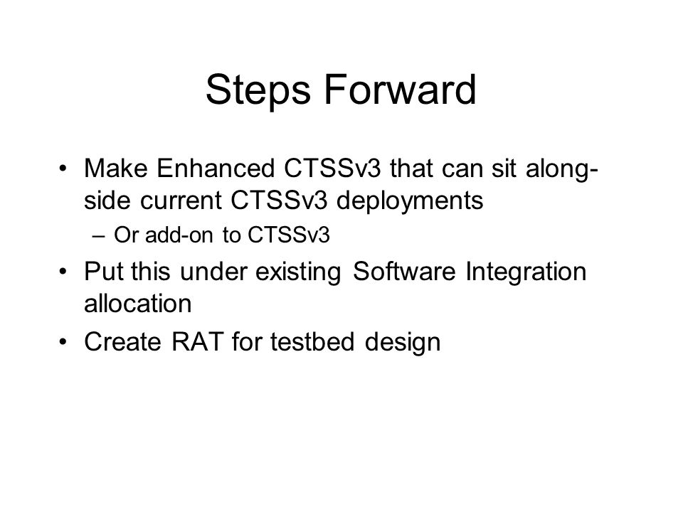 Steps Forward Make Enhanced CTSSv3 that can sit along- side current CTSSv3 deployments –Or add-on to CTSSv3 Put this under existing Software Integration allocation Create RAT for testbed design