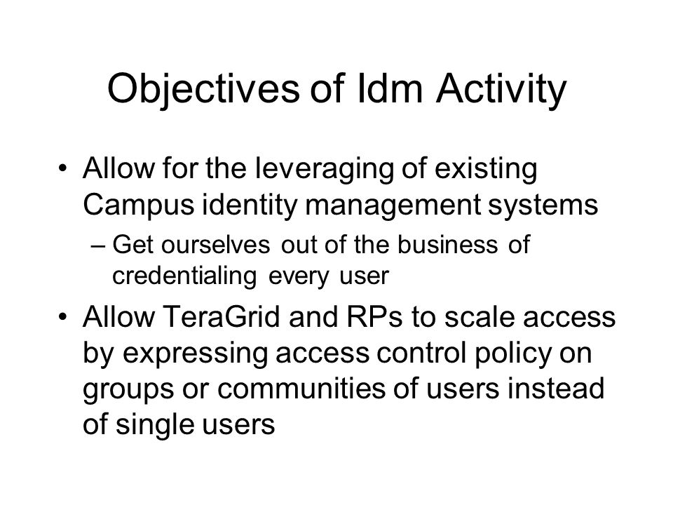 Objectives of Idm Activity Allow for the leveraging of existing Campus identity management systems –Get ourselves out of the business of credentialing