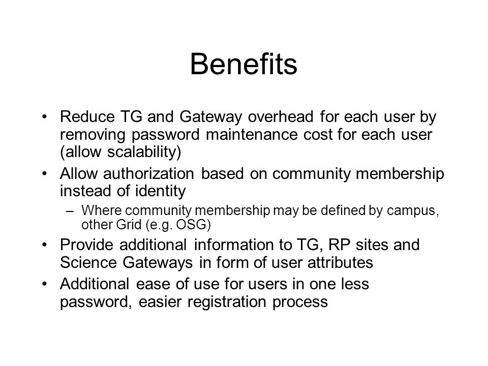Benefits Reduce TG and Gateway overhead for each user by removing password maintenance cost for each user (allow scalability) Allow authorization base