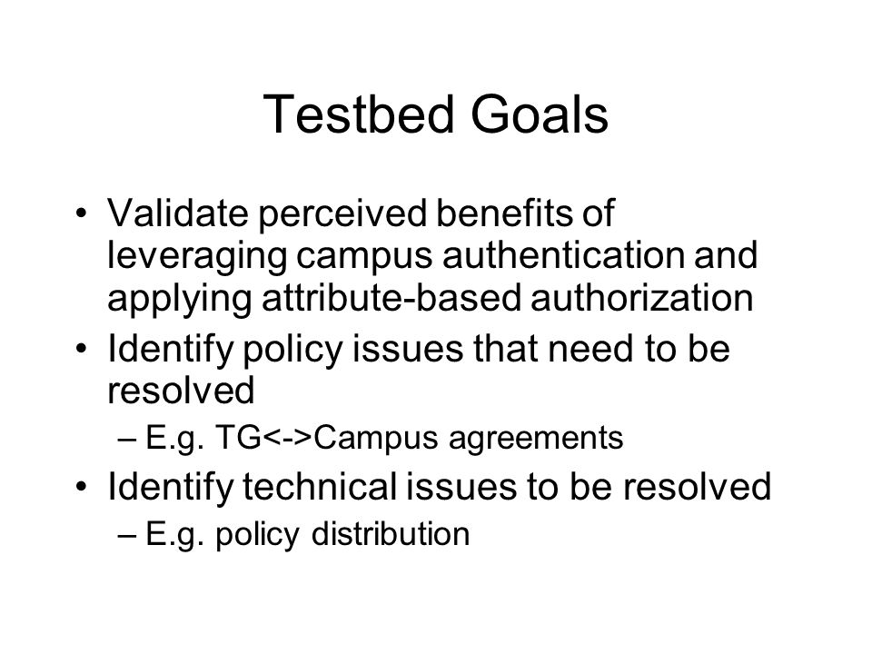 Testbed Goals Validate perceived benefits of leveraging campus authentication and applying attribute-based authorization Identify policy issues that need to be resolved –E.g.