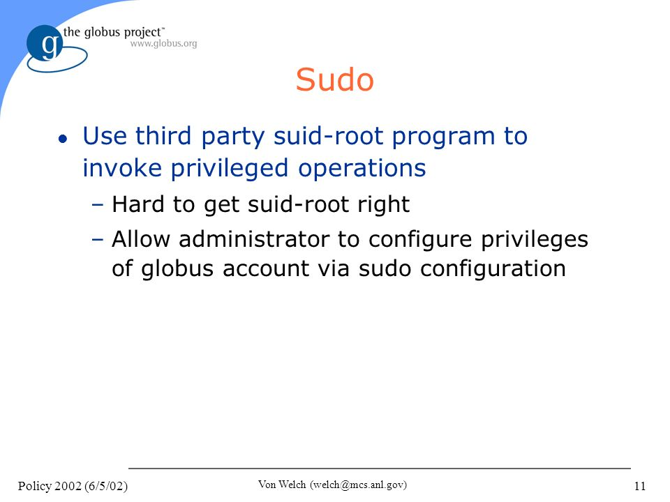 Policy 2002 (6/5/02) Von Welch (welch@mcs.anl.gov) 11 Sudo l Use third party suid-root program to invoke privileged operations –Hard to get suid-root right –Allow administrator to configure privileges of globus account via sudo configuration
