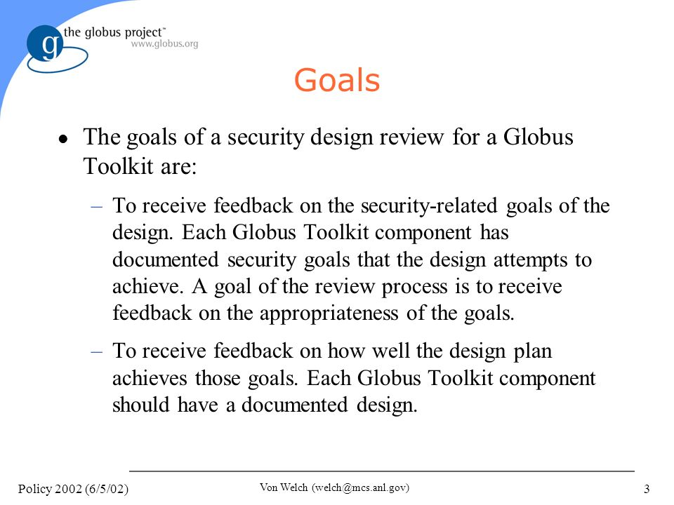 Policy 2002 (6/5/02) Von Welch (welch@mcs.anl.gov) 3 Goals l The goals of a security design review for a Globus Toolkit are: –To receive feedback on the security-related goals of the design.