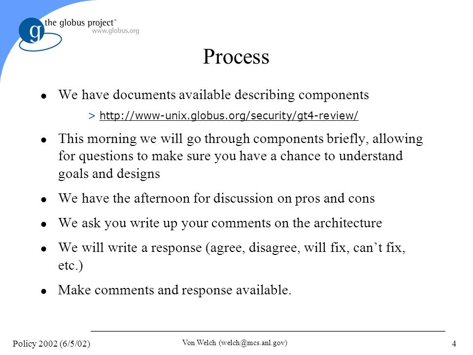 Policy 2002 (6/5/02) Von Welch (welch@mcs.anl.gov) 4 Process l We have documents available describing components >http://www-unix.globus.org/security/gt4-review/http://www-unix.globus.org/security/gt4-review/ l This morning we will go through components briefly, allowing for questions to make sure you have a chance to understand goals and designs l We have the afternoon for discussion on pros and cons l We ask you write up your comments on the architecture l We will write a response (agree, disagree, will fix, cant fix, etc.) l Make comments and response available.
