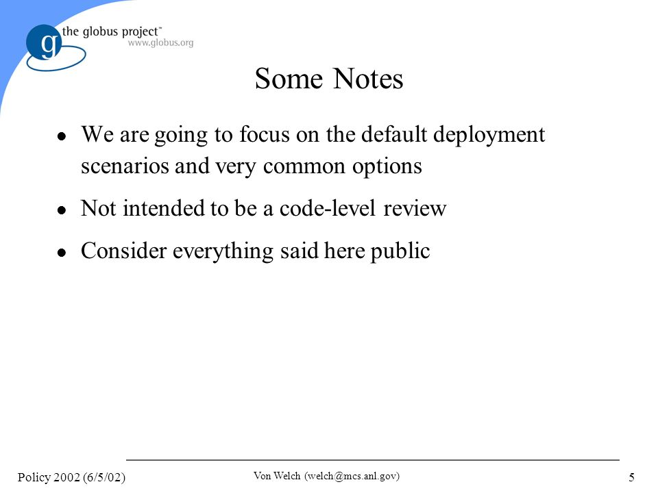 Policy 2002 (6/5/02) Von Welch 5 Some Notes l We are going to focus on the default deployment scenarios and very common options l Not intended to be a code-level review l Consider everything said here public