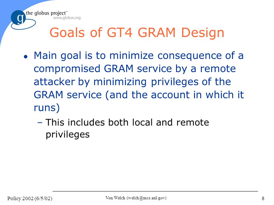 Policy 2002 (6/5/02) Von Welch (welch@mcs.anl.gov) 8 Goals of GT4 GRAM Design l Main goal is to minimize consequence of a compromised GRAM service by a remote attacker by minimizing privileges of the GRAM service (and the account in which it runs) –This includes both local and remote privileges