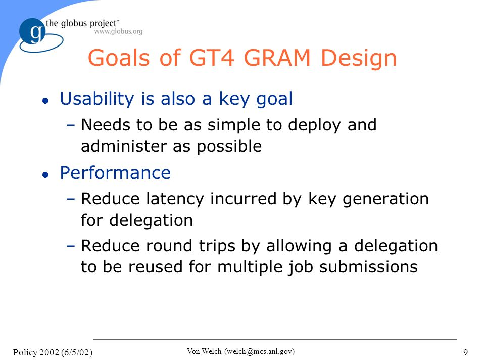 Policy 2002 (6/5/02) Von Welch 9 Goals of GT4 GRAM Design l Usability is also a key goal –Needs to be as simple to deploy and administer as possible l Performance –Reduce latency incurred by key generation for delegation –Reduce round trips by allowing a delegation to be reused for multiple job submissions