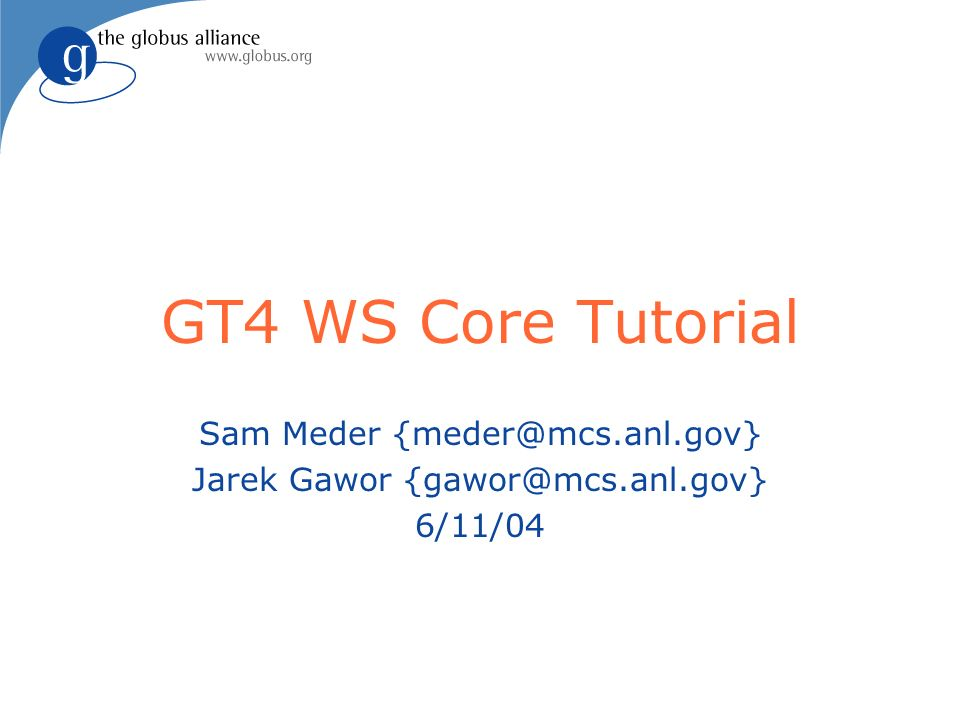 GT4 WS Core Tutorial Sam Meder {meder@mcs.anl.gov} Jarek Gawor {gawor@mcs.anl.gov} 6/11/04