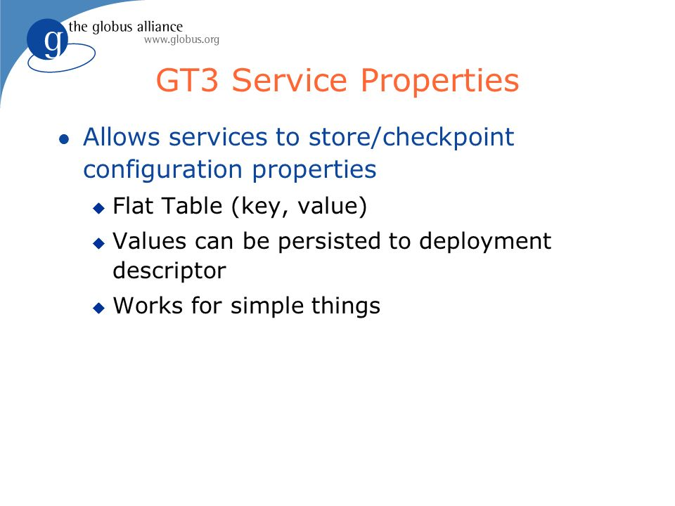 GT3 Service Properties l Allows services to store/checkpoint configuration properties u Flat Table (key, value) u Values can be persisted to deployment descriptor u Works for simple things