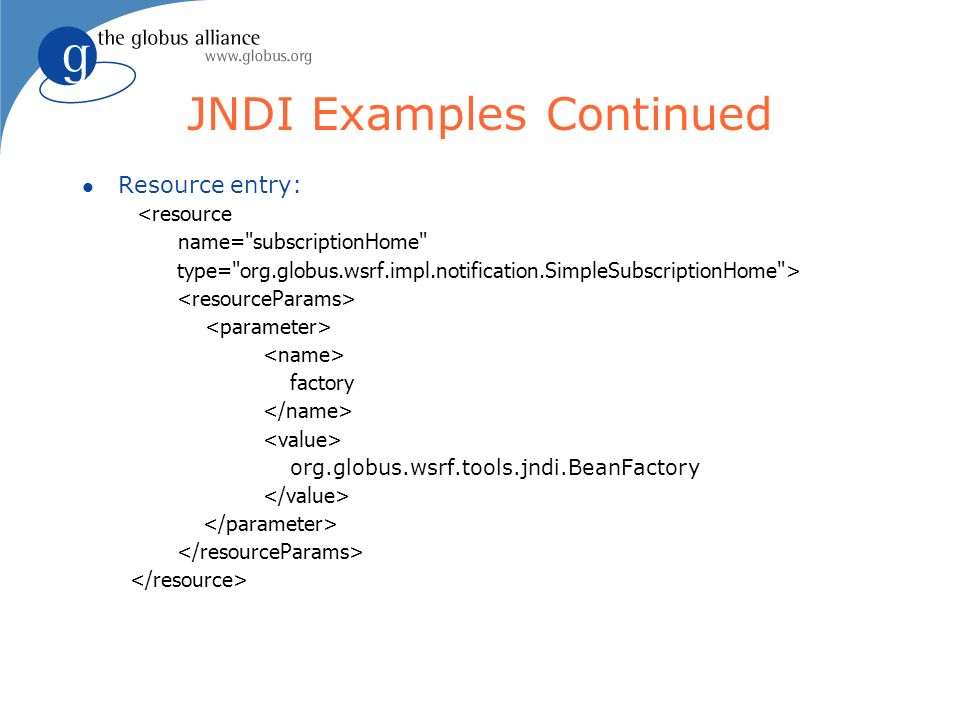 JNDI Examples Continued l Resource entry: <resource name= subscriptionHome type= org.globus.wsrf.impl.notification.SimpleSubscriptionHome > factory org.globus.wsrf.tools.jndi.BeanFactory