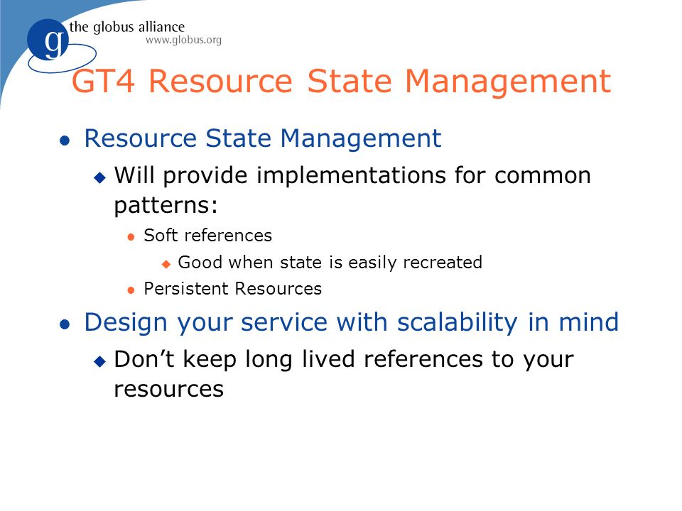 GT4 Resource State Management l Resource State Management u Will provide implementations for common patterns: l Soft references u Good when state is easily recreated l Persistent Resources l Design your service with scalability in mind u Dont keep long lived references to your resources