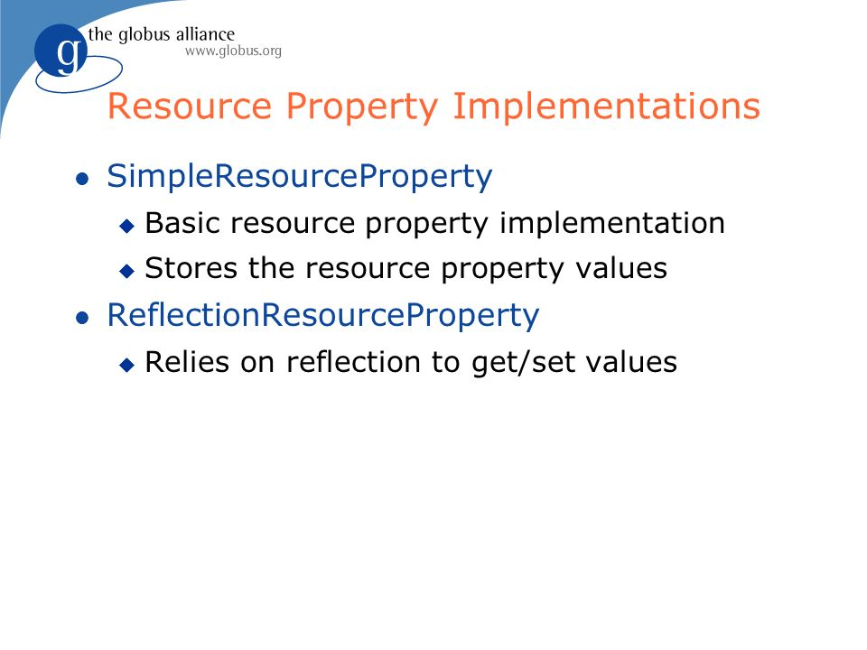 Resource Property Implementations l SimpleResourceProperty u Basic resource property implementation u Stores the resource property values l ReflectionResourceProperty u Relies on reflection to get/set values
