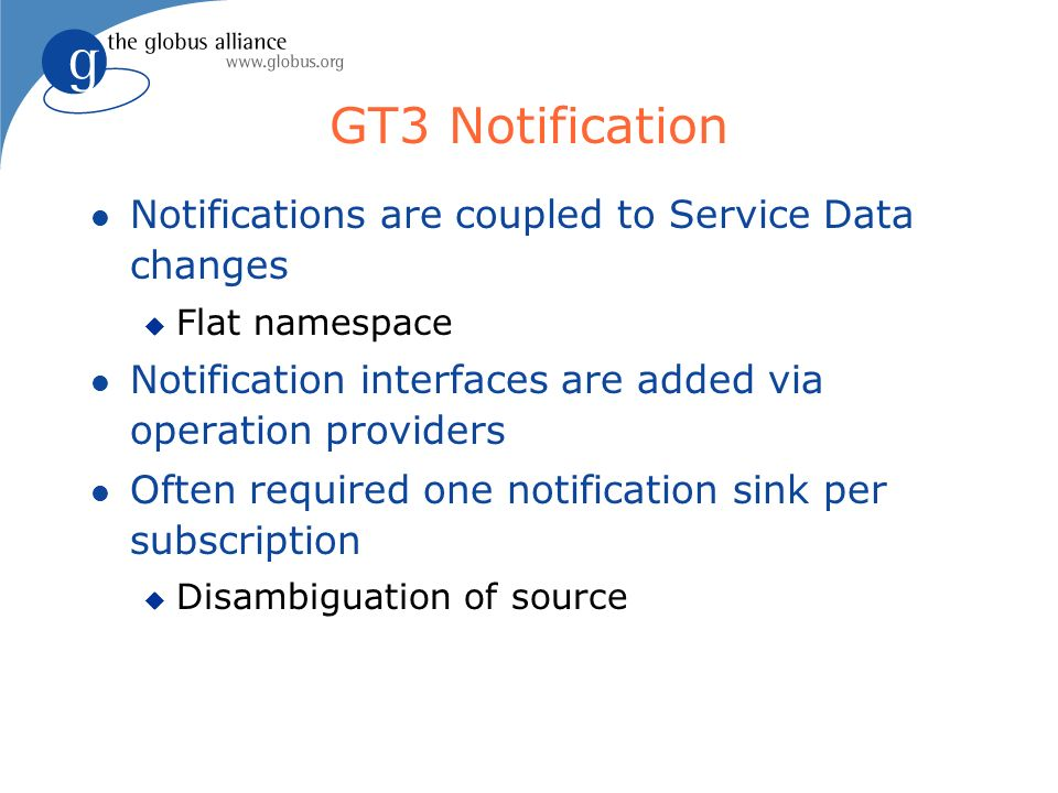 GT3 Notification l Notifications are coupled to Service Data changes u Flat namespace l Notification interfaces are added via operation providers l Often required one notification sink per subscription u Disambiguation of source