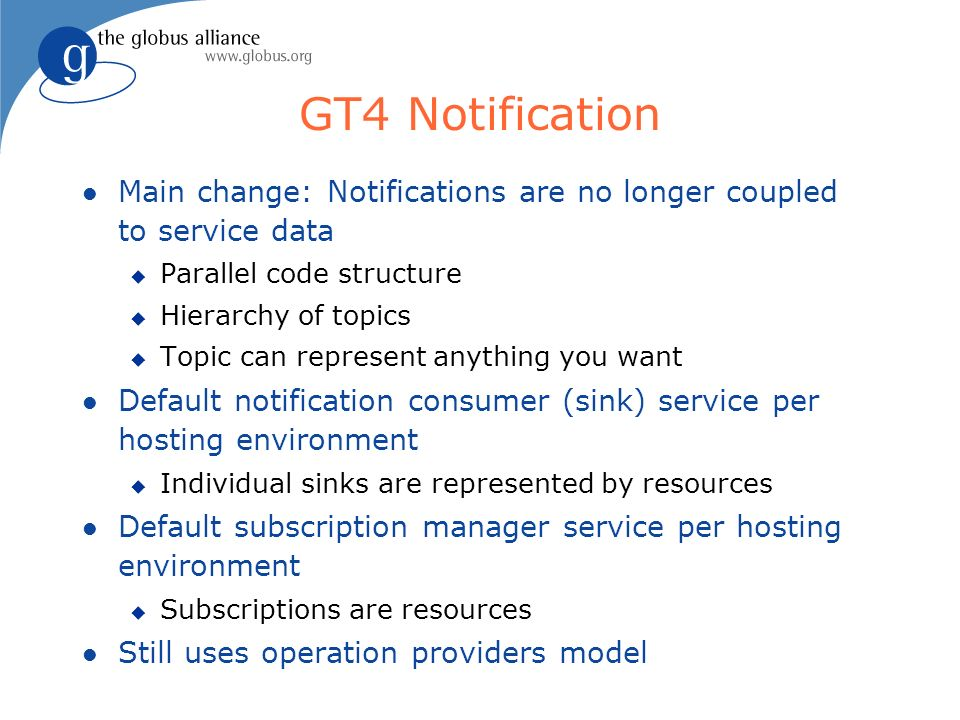 GT4 Notification l Main change: Notifications are no longer coupled to service data u Parallel code structure u Hierarchy of topics u Topic can represent anything you want l Default notification consumer (sink) service per hosting environment u Individual sinks are represented by resources l Default subscription manager service per hosting environment u Subscriptions are resources l Still uses operation providers model