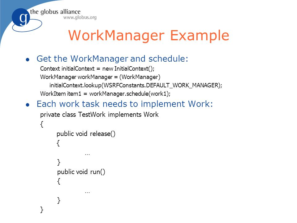 WorkManager Example l Get the WorkManager and schedule: Context initialContext = new InitialContext(); WorkManager workManager = (WorkManager) initialContext.lookup(WSRFConstants.DEFAULT_WORK_MANAGER); WorkItem item1 = workManager.schedule(work1); l Each work task needs to implement Work: private class TestWork implements Work { public void release() { … } public void run() { … }