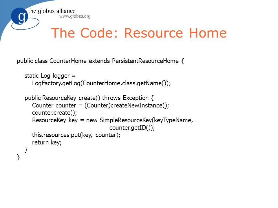 The Code: Resource Home public class CounterHome extends PersistentResourceHome { static Log logger = LogFactory.getLog(CounterHome.class.getName()); public ResourceKey create() throws Exception { Counter counter = (Counter)createNewInstance(); counter.create(); ResourceKey key = new SimpleResourceKey(keyTypeName, counter.getID()); this.resources.put(key, counter); return key; }