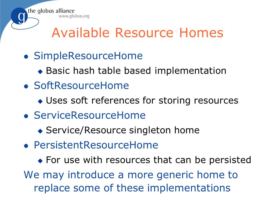 Available Resource Homes l SimpleResourceHome u Basic hash table based implementation l SoftResourceHome u Uses soft references for storing resources l ServiceResourceHome u Service/Resource singleton home l PersistentResourceHome u For use with resources that can be persisted We may introduce a more generic home to replace some of these implementations