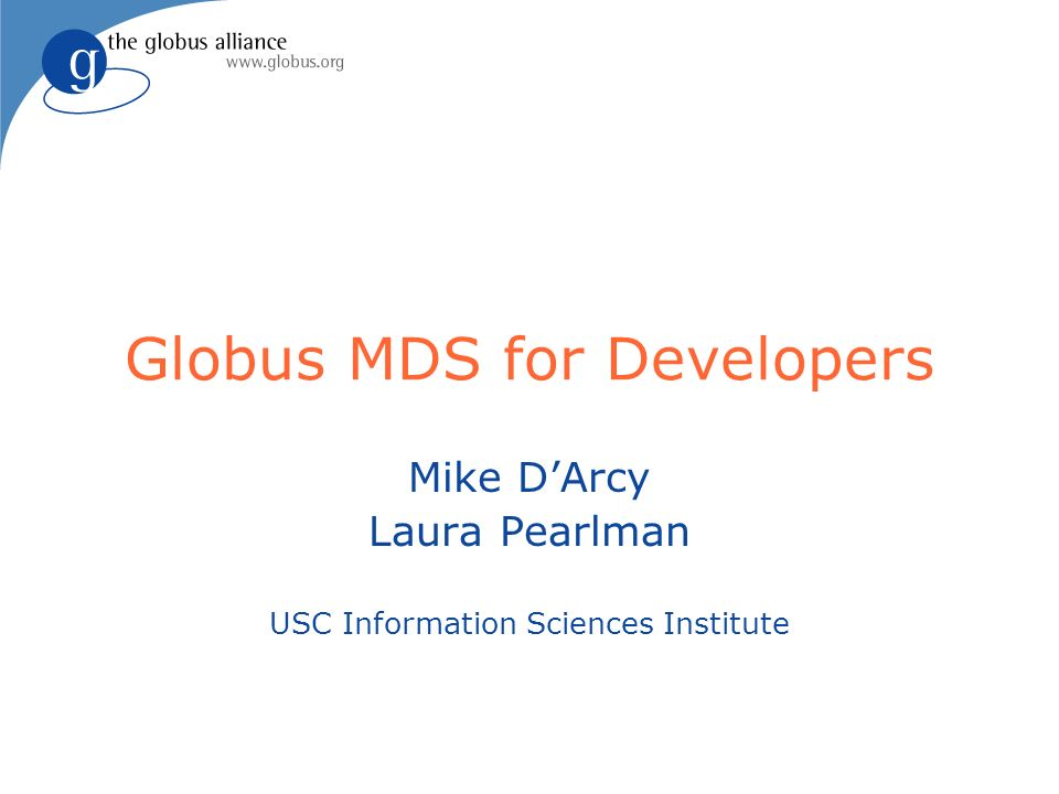 Globus MDS for Developers Mike DArcy Laura Pearlman USC Information Sciences Institute