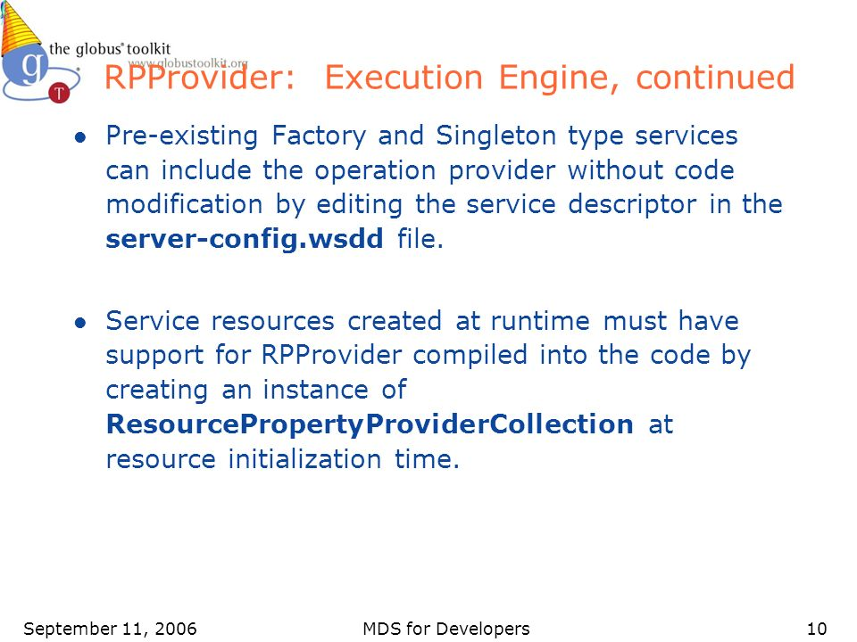 September 11, 2006MDS for Developers10 RPProvider: Execution Engine, continued l Pre-existing Factory and Singleton type services can include the operation provider without code modification by editing the service descriptor in the server-config.wsdd file.