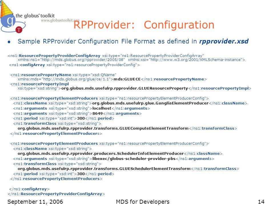 September 11, 2006MDS for Developers14 RPProvider: Configuration l Sample RPProvider Configuration File Format as defined in rpprovider.xsd mds:GLUECE org.globus.mds.usefulrp.rpprovider.GLUEResourceProperty org.globus.mds.usefulrp.glue.GangliaElementProducer localhost 8649 300 org.globus.mds.usefulrp.rpprovider.transforms.GLUEComputeElementTransform org.globus.mds.usefulrp.rpprovider.producers.SchedulerInfoElementProducer libexec/globus-scheduler-provider-pbs org.globus.mds.usefulrp.rpprovider.transforms.GLUESchedulerElementTransform 300