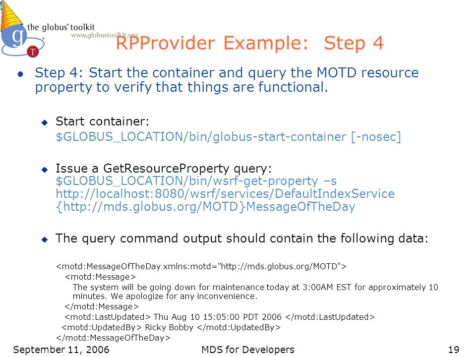 September 11, 2006MDS for Developers19 RPProvider Example: Step 4 l Step 4: Start the container and query the MOTD resource property to verify that things are functional.