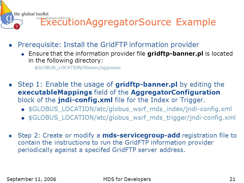 September 11, 2006MDS for Developers21 ExecutionAggregatorSource Example l Prerequisite: Install the GridFTP information provider u Ensure that the information provider file gridftp-banner.pl is located in the following directory: $GLOBUS_LOCATION/libexec/aggrexec l Step 1: Enable the usage of gridftp-banner.pl by editing the executableMappings field of the AggregatorConfiguration block of the jndi-config.xml file for the Index or Trigger.