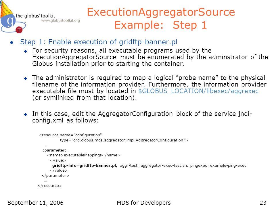 September 11, 2006MDS for Developers23 ExecutionAggregatorSource Example: Step 1 l Step 1: Enable execution of gridftp-banner.pl u For security reason